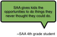 SAA gives kids the opportunities to do things they never thought they could do.