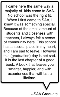 I came here the same way a majority of  kids come to SAA. No school was the right fit. When I first came to SAA, I knew it was something special.  Because of the small amount of students and closeness with teachers, I always felt a sense of community here. This school has a special place in my heart, and I am sad to leave. However this (graduation) day is not sad. It is the last chapter of a good book. A book that leaves you smarter, happier, and with experiences that will last a lifetime.