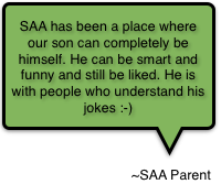 SAA has been a place where our son can completely be himself.  He can be smart and funny and still be liked.  He is with people who understand his jokes :-)