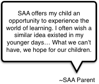 SAA offers my child an opportunity to experience the world of learning.  I often wish a similar idea existed in my younger days...  What we can't have, we hope for our children.