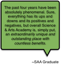 The past four years have been absolutely phenomenal. Sure, everything has its ups and downs and its positives and negatives, but overall Science & Arts Academy is, simply put, an extraordinarily unique and outstanding place with countless benefits.